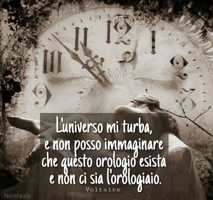 L'universo mi turba, e non posso immaginare che questo orologio esista e non ci sia l'orologiaio. - Voltaire - L'universo mi turba, e non posso immaginare che questo orologio esista e non ci sia l'orologiaio. (Voltaire) #aforismi #citazioni #frasicelebri #parole #pensieri #dio #creazione #scienza #fede #mondo #pianeti #galassie #universo #genesi #bibbia #perfezione #vinta #uomo