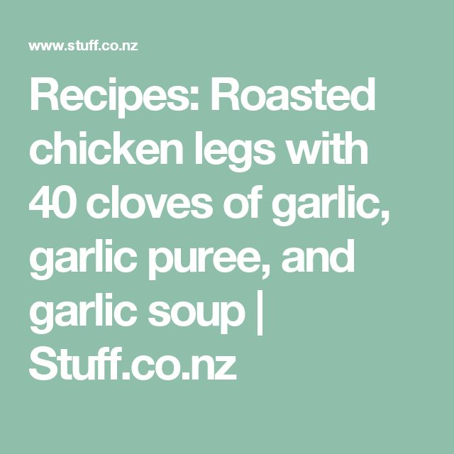 Recipes: Roasted chicken legs with 40 cloves of garlic, garlic puree, and garlic soup | Stuff.co.nz