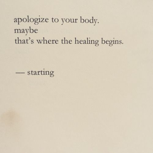 """apologize to your body.  maybe that's where the healing begins."""