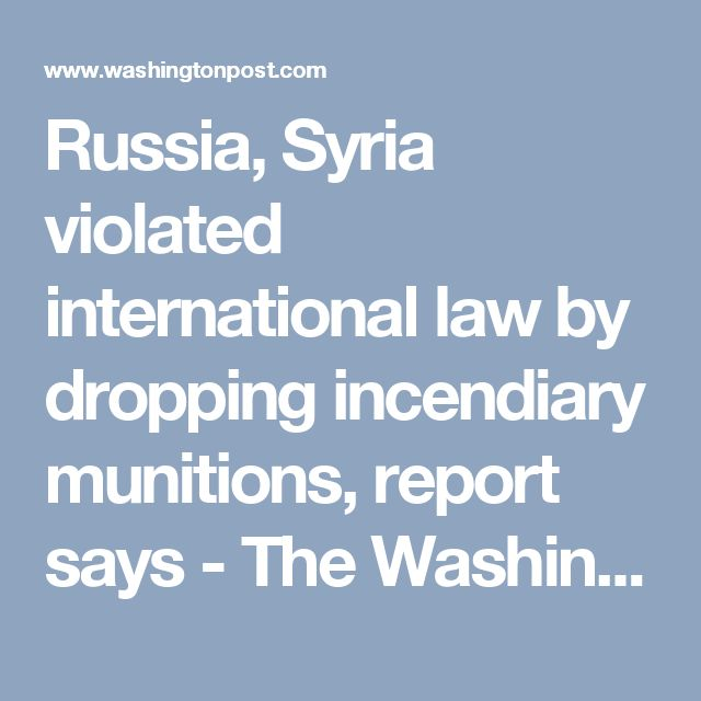 Russia, Syria violated international law by dropping incendiary munitions, report says - The Washington Post