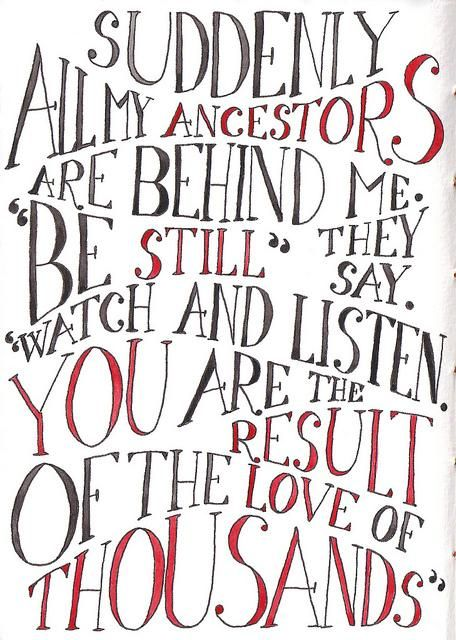 """Suddenly all my ancestors are behind me.  """"Be still"""", they say. """"Watch and listen. You are the result of the love of thousands."""""""