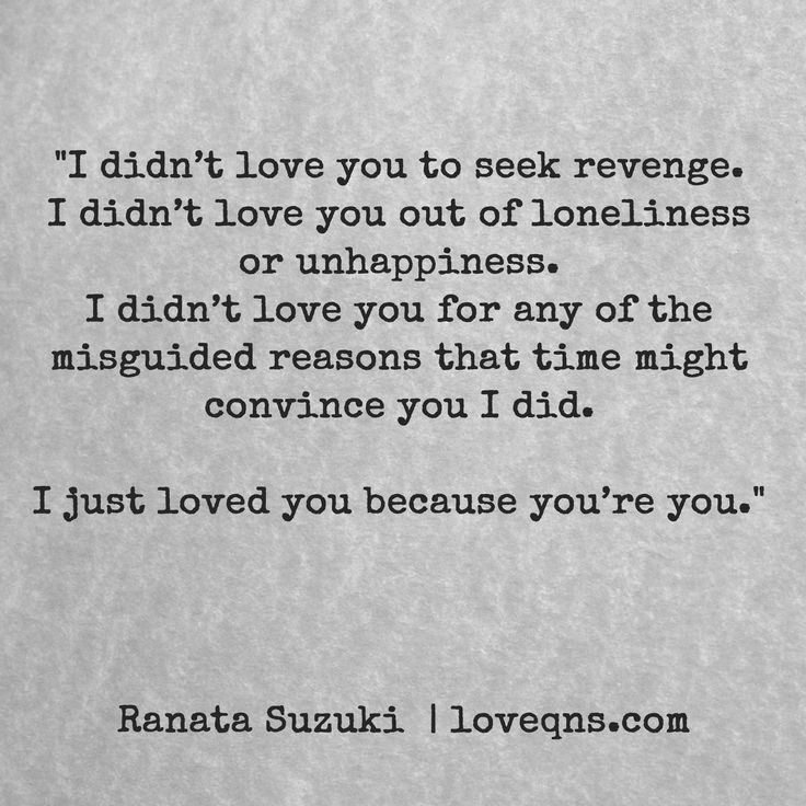 """""""I didn't love you to seek revenge. I didn't love you out of loneliness or unhappiness. I didn't love you for any of the misguided reasons that time might convince you I did. I just loved you because you're you."""" – Ranata Suzuki quote *  missing you, I miss him, lost, tumblr, love, relationship, beautiful, words, quotes, story, quote, sad, breakup, broken heart, heartbroken, loss, loneliness, depression, depressed, unrequited, written, poetry, prose, poem * pinterest.com/ranatasuzuki"""