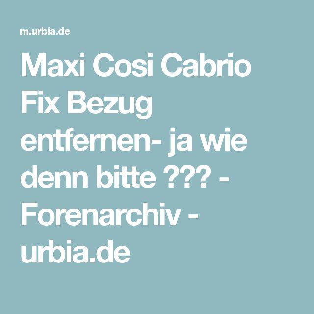 Maxi Cosi Cabrio Fix Bezug entfernen- ja wie denn bitte ??? - Forenarchiv - urbia.de