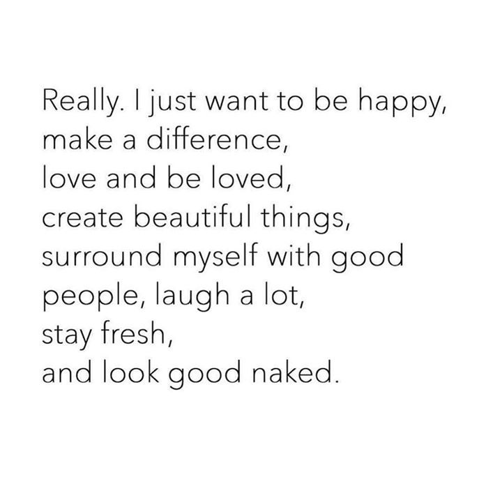 I just want to be happy, make a difference, love and be loved.