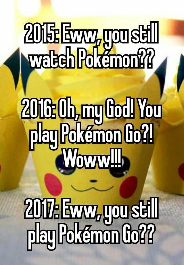 """""""2015: Eww, you still watch Pokémon??  2016: Oh, my God! You play Pokémon Go?! Woww!!!  2017: Eww, you still play Pokémon Go??"""""""