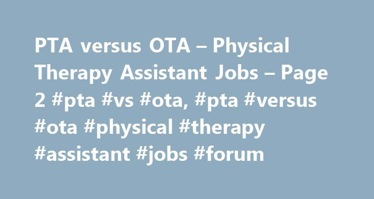 PTA versus OTA – Physical Therapy Assistant Jobs – Page 2 #pta #vs #ota, #pta #versus #ota #physical #therapy #assistant #jobs #forum http://las-vegas.remmont.com/pta-versus-ota-physical-therapy-assistant-jobs-page-2-pta-vs-ota-pta-versus-ota-physical-therapy-assistant-jobs-forum/  # PTA versus OTA lgd22 in Atlanta, Georgia As a med professional, regardless of OT or PT. lets not argue over who's this or that. We essentially work together to bring our patients back to full or part function…