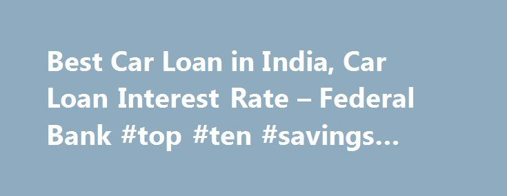 Best Car Loan in India, Car Loan Interest Rate – Federal Bank #top #ten #savings #accounts http://savings.nef2.com/best-car-loan-in-india-car-loan-interest-rate-federal-bank-top-ten-savings-accounts/  Personal Car Loan Pay KSEB Electricity Bill online Apply Online for Federal Bank SBI Credit Cards Zero Collateral Loans 60 Month Loan Tenure Club Your Income Avoid Penalty □ Two passport size photos each of the applicant/ and the co obligant □ Identity Proof – Passport / Voters ID / Driving…