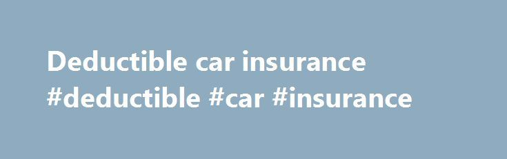 Deductible car insurance #deductible #car #insurance http://georgia.remmont.com/deductible-car-insurance-deductible-car-insurance/  # Deductible BREAKING DOWN 'Deductible' To understand insurance deductibles, imagine your deductible is $300, and you incur medical expenses for $2,000. You pay the $300 deductible, also called the out-of-pocket cost, and your insurer pays the remaining $1,700. However, if your entire medical bill is $300, you would pay the entire amount and your insurer would…
