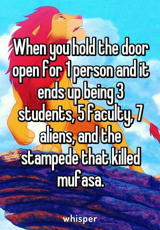 When you hold the door open for 1 person and it ends up being 3 students, 5 faculty, 7 aliens, and the stampede that killed mufasa.