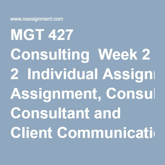 MGT 427 Consulting  Week 2  Individual Assignment, Consultant and Client Communication Strategies  Week 3  Learning Team Assignment, Functional Areas of Business Comparison Chart and Presentation  Week 4  Individual Assignment, Consulting Project Plan Part 1  Research Articles  Week 5  Individual Assignment, Consulting Project Plan Part 2  Week 6  Individual Assignment, Consulting Project Plan Part 3  Learning Team Assignment, Consultant's Code of Ethics Presentation  Final Exam (30…