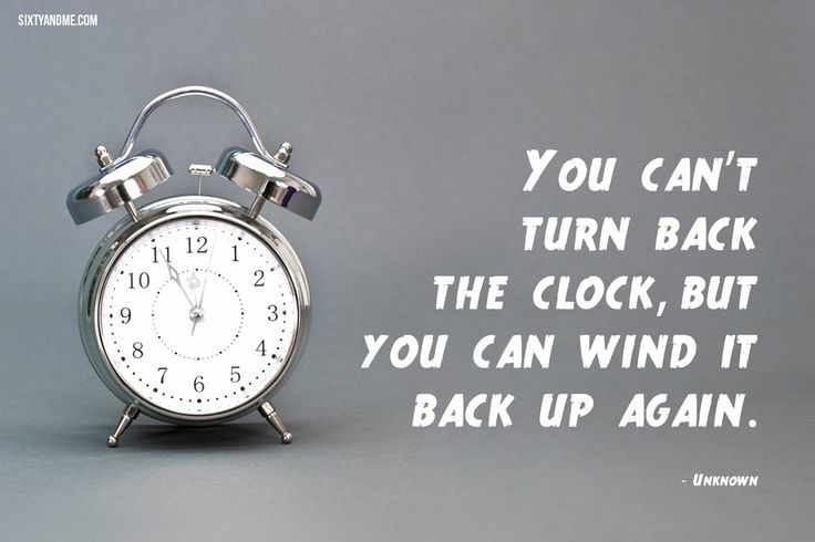 """""""You can't turn back the clock, but you can wind it back up again."""""""