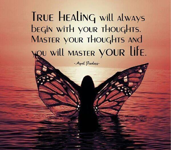 True healing will always begin with your thoughts.  Master your thoughts and you will master your life.
