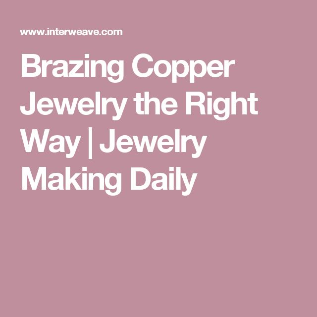 Brazing Copper Jewelry the Right Way | Jewelry Making Daily