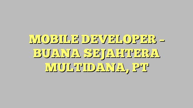 MOBILE DEVELOPER - BUANA SEJAHTERA MULTIDANA, PT