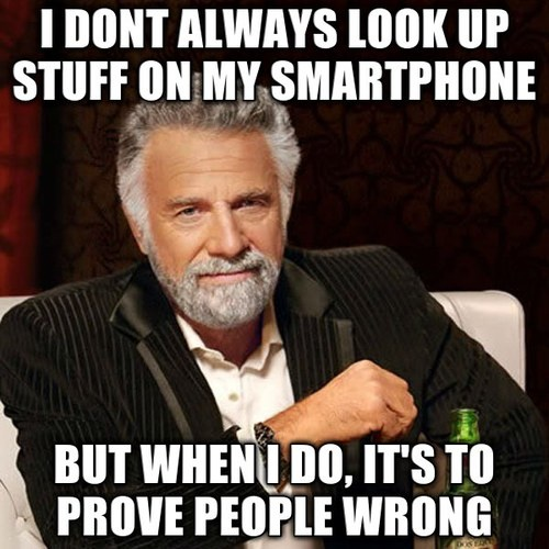 """The Most Interesting Man In The World Meme: """"i dont always look up stuff on my smartphone but when i do, it's to prove people wrong"""""""