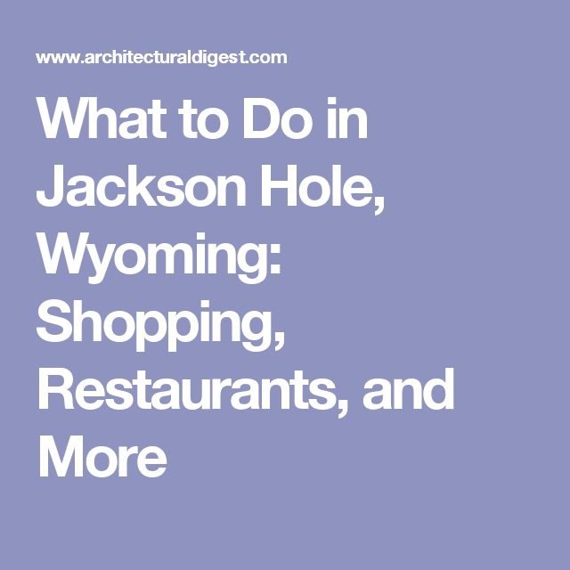 What to Do in Jackson Hole, Wyoming: Shopping, Restaurants, and More