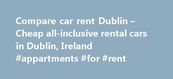 Compare car rent Dublin – Cheap all-inclusive rental cars in Dublin, Ireland #appartments #for #rent http://rental.remmont.com/compare-car-rent-dublin-cheap-all-inclusive-rental-cars-in-dublin-ireland-appartments-for-rent/  #best rental car rates # Compare car rent Dublin. Ireland Rent a car in Dublin: cheap and with the best rental conditions service. We guide you to the best car rental deals and provide all the information you need to avoid pitfalls. But if you prefer, you can go straight…