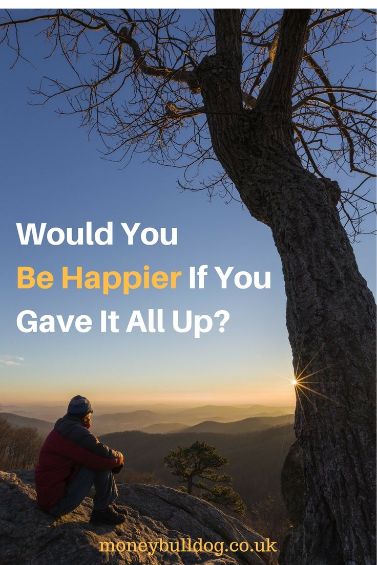 Would You Be Happier If You Gave It All Up? - Have you ever considered giving it all up and living a simpler life? Whether you can imagine yourself living off the land, living like an itinerant hippy, staying in a Tibetan monastery or something else, there is an incredible pull to the idea of giving it all up. However, would it make you happier?