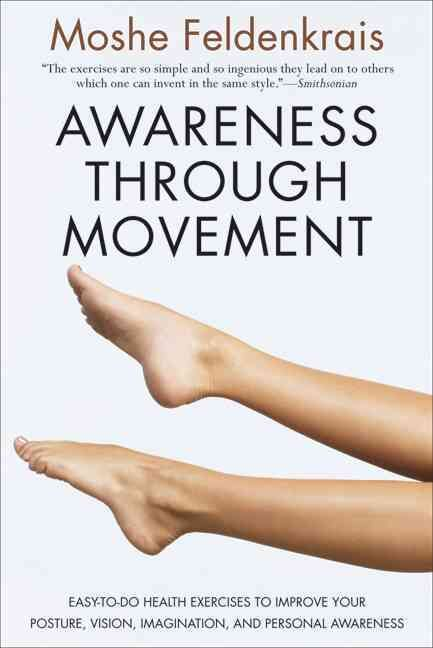 Awareness Through Movement: Easy-to-Do Health Exercises to Improve Your Posture, Vision, Imagination, and Persona...