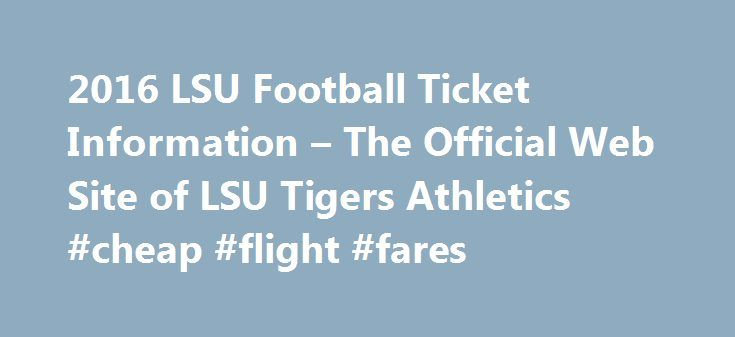 2016 LSU Football Ticket Information – The Official Web Site of LSU Tigers Athletics #cheap #flight #fares http://tickets.remmont.com/2016-lsu-football-ticket-information-the-official-web-site-of-lsu-tigers-athletics-cheap-flight-fares/  The LSU Athletics Ticket Office is located on the first floor of the LSU Athletic Administration Building. The Athletic Administration Building is on the corner of Nicholson Drive and North (...Read More)