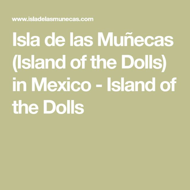 Isla de las Muñecas (Island of the Dolls) in Mexico - Island of the Dolls