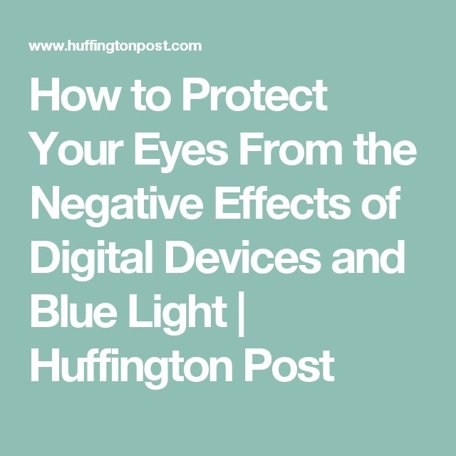 How to Protect Your Eyes From the Negative Effects of Digital Devices and Blue Light | Huffington Post