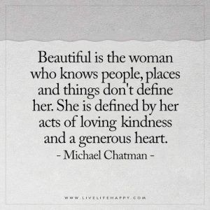 Beautiful is the woman who knows people, places and things don't define her. She is defined by her acts of loving kindness and a generous heart. - Michael Chatman