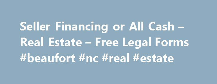 Seller Financing or All Cash – Real Estate – Free Legal Forms #beaufort #nc #real #estate http://real-estate.remmont.com/seller-financing-or-all-cash-real-estate-free-legal-forms-beaufort-nc-real-estate/  #real estate sales contract # Seller Financing or All Cash CONTRACT FOR THE SALE AND PURCHASE OF REAL ESTATE NO BROKER WARNING: THIS CONTRACT HAS SUBSTANTIAL LEGAL CONSEQUENCES AND THE PARTIES ARE ADVISED TO CONSULT LEGAL AND TAX COUNSEL. FOR VALUABLE CONSIDERATION OF TEN DOLLARS and other…
