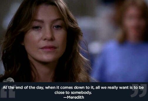 """At the end of the day, when it comes down to it, all we really want is to be close to somebody."" - Meredith Grey"