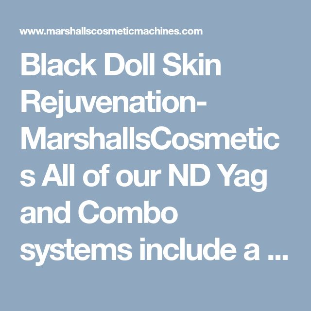 Black Doll Skin Rejuvenation- MarshallsCosmeticsAll of our ND Yag and Combo systems include a skin rejuvenation attachment and training is included in the price of the machine also. Call us on 0782 442 9025 to arrange a visit.Tattoo Removal Machine Laser tattoo removal machine Laser tattoo removal machine for sale tattoo removal machine rental IPL Machine IPL Hair Removal Machine IPL Laser Machine