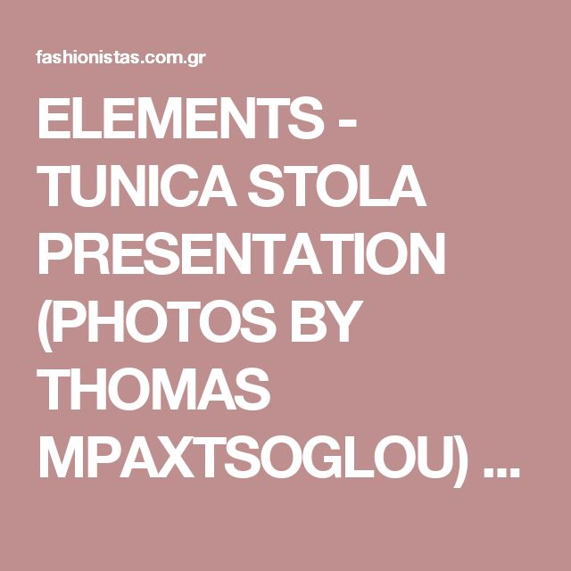 ELEMENTS - TUNICA STOLA PRESENTATION (PHOTOS BY THOMAS MPAXTSOGLOU) - GREEK FASHION - ALL ABOUT FASHION
