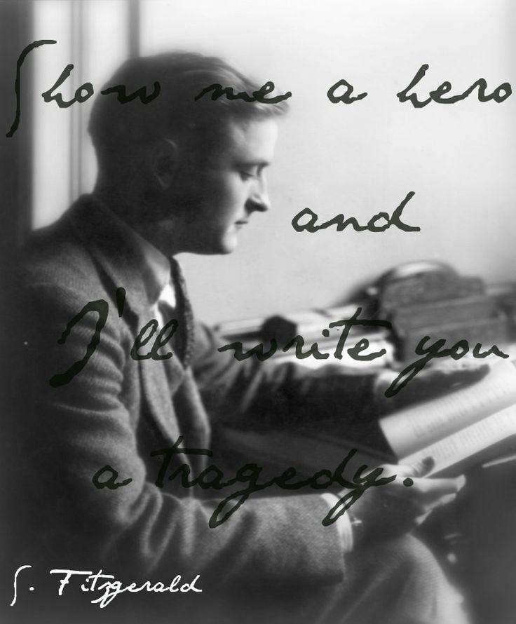 """Show me a hero and I'll write you a tragedy."" F. Scott Fitzgerald"