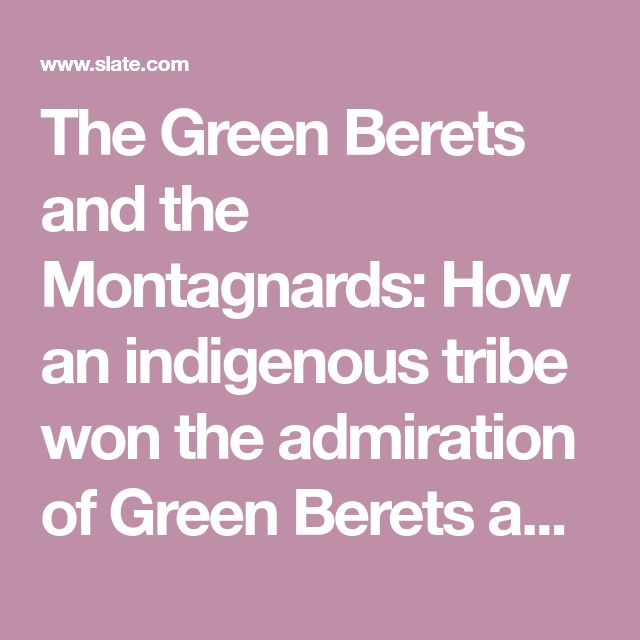 The Green Berets and the Montagnards: How an indigenous tribe won the admiration of Green Berets and lost everything.