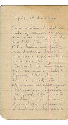 Diary of a sailor who retrieved bodies of Titanic victims from the ocean. Fine weather started to pick up bodies at six a.m. and continued all day till five thirty P.M. Recovered fifty one bodies, forty six men four women and one baby. Burried twenty four men at sea at eight fifteen P.M. Rev Canon Hinds in attendance also Ships Company. Bodies in good state but badly bruised by being knocked about in the water.