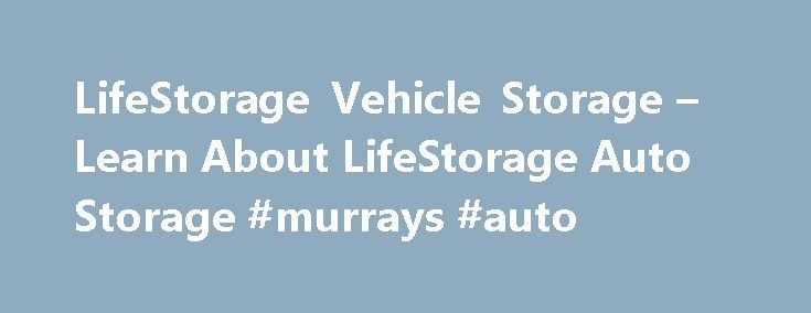 LifeStorage Vehicle Storage – Learn About LifeStorage Auto Storage #murrays #auto http://remmont.com/lifestorage-vehicle-storage-learn-about-lifestorage-auto-storage-murrays-auto/  #auto storage # Vehicle Storage Vehicle storage is a great way to protect your automobile and keep it safe when you re not using it. With LifeStorage s month-to-month storage rentals, you can store your vehicle for as long as you need without having to worry about long-term contracts. LifeStorage provides both…