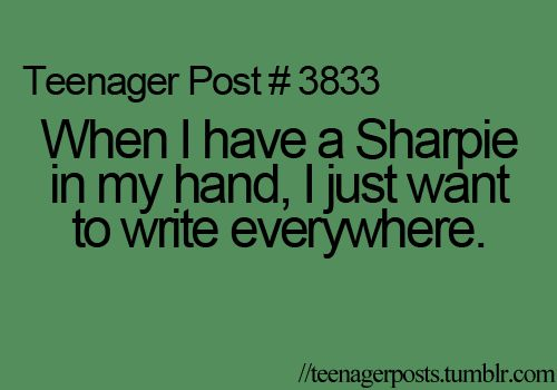 So true!! :) I made the mistake of getting a little to crazy and drawing with the sharpie... All over my arms ;)