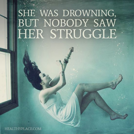 Depression quote: She was drowning, but nobody saw her struggle. www.HealthyPlace.com