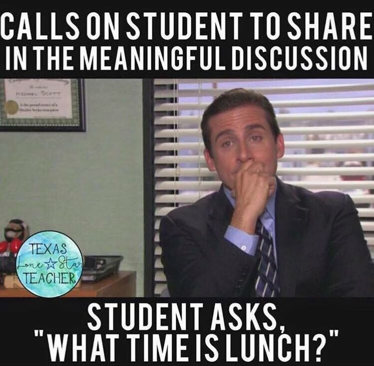 "A teacher's face when... he calls on a student to share in the meaningful discussion and the student asks ""what time is lunch?"""