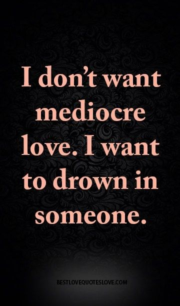 I don't want mediocre love. I want to drown in someone.