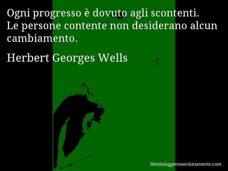 Aforisma di Herbert Georges Wells , Ogni progresso è dovuto agli scontenti. Le persone contente non desiderano alcun cambiamento.