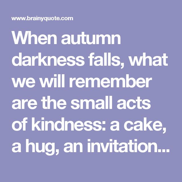 When autumn darkness falls, what we will remember are the small acts of kindness: a cake, a hug, an invitation to talk, and every single rose. These are all expressions of a nation coming together and caring about its people. - Jens Stoltenberg - BrainyQuote