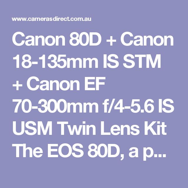 Canon 80D + Canon 18-135mm IS STM + Canon EF 70-300mm f/4-5.6 IS USM Twin Lens Kit  The EOS 80D, a powerful and fully equipped DSLR providing you with everything you need at your fingertips to advance your photography and video skills.