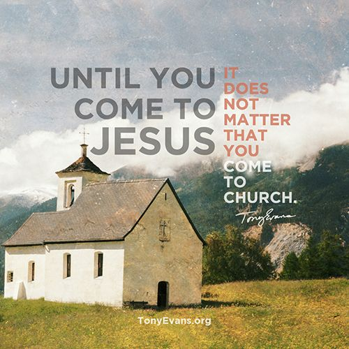 Until you come to Jesus it does not matter that you come to church. - Tony Evans #drtonyevans #HopeWords #inspirationalquotes TonyEvans.org