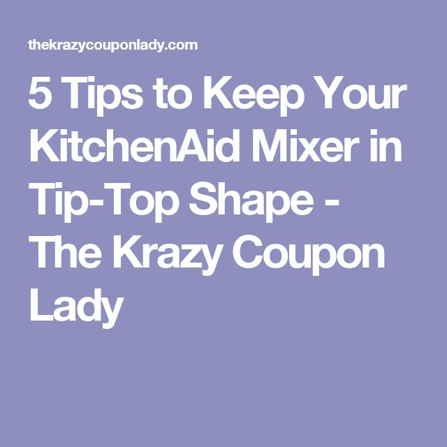 5 Tips to Keep Your KitchenAid Mixer in Tip-Top Shape - The Krazy Coupon Lady