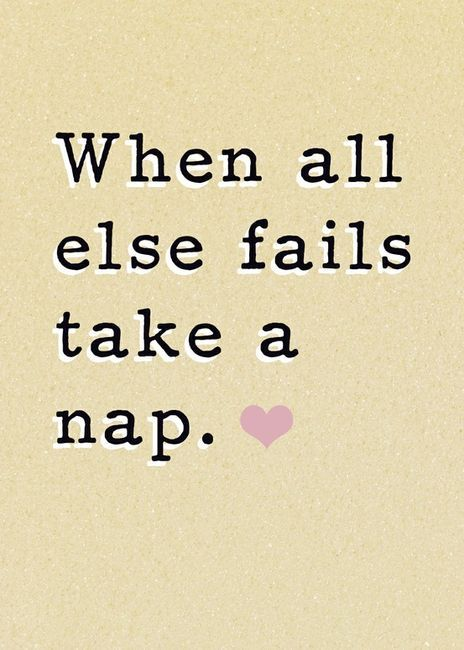 When all else fails... take a nap.