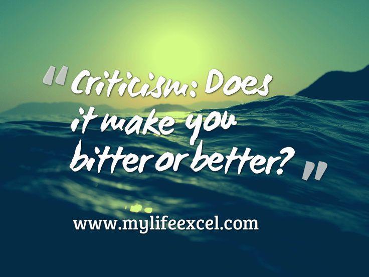 Criticism: Does it make you bitter or better? http://www.mylifeexcel.com/criticism-bitter-better/