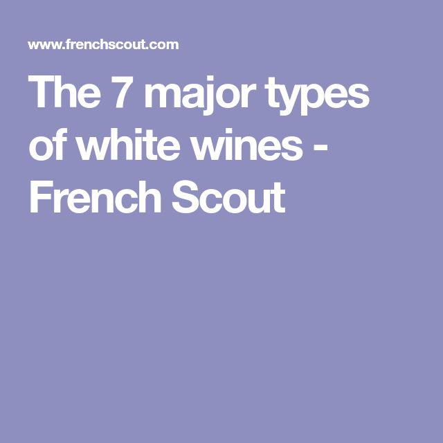 The 7 major types of white wines - French Scout