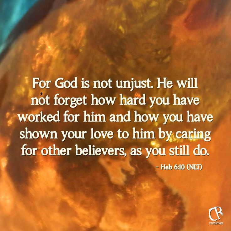 For God is not unjust. He will not forget how hard you ...