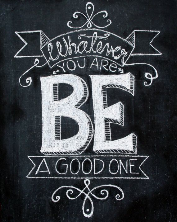 Chalkboard Quotes:  Whatever you are, be a good one!                                                                                                                                                                                 More