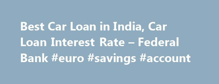 Best Car Loan in India, Car Loan Interest Rate – Federal Bank #euro #savings #account http://savings.remmont.com/best-car-loan-in-india-car-loan-interest-rate-federal-bank-euro-savings-account/  Personal Car Loan Pay KSEB Electricity Bill online Apply Online for Federal Bank SBI Credit...
